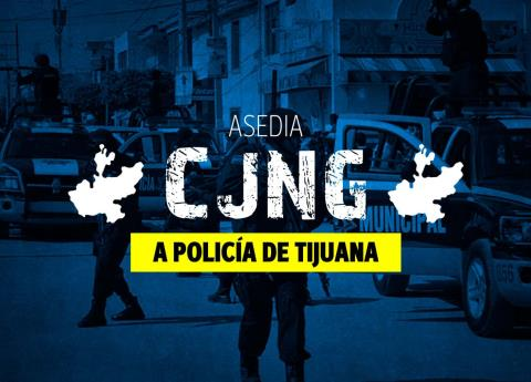 Las amenazas del CJNG a la policía de Tijuana