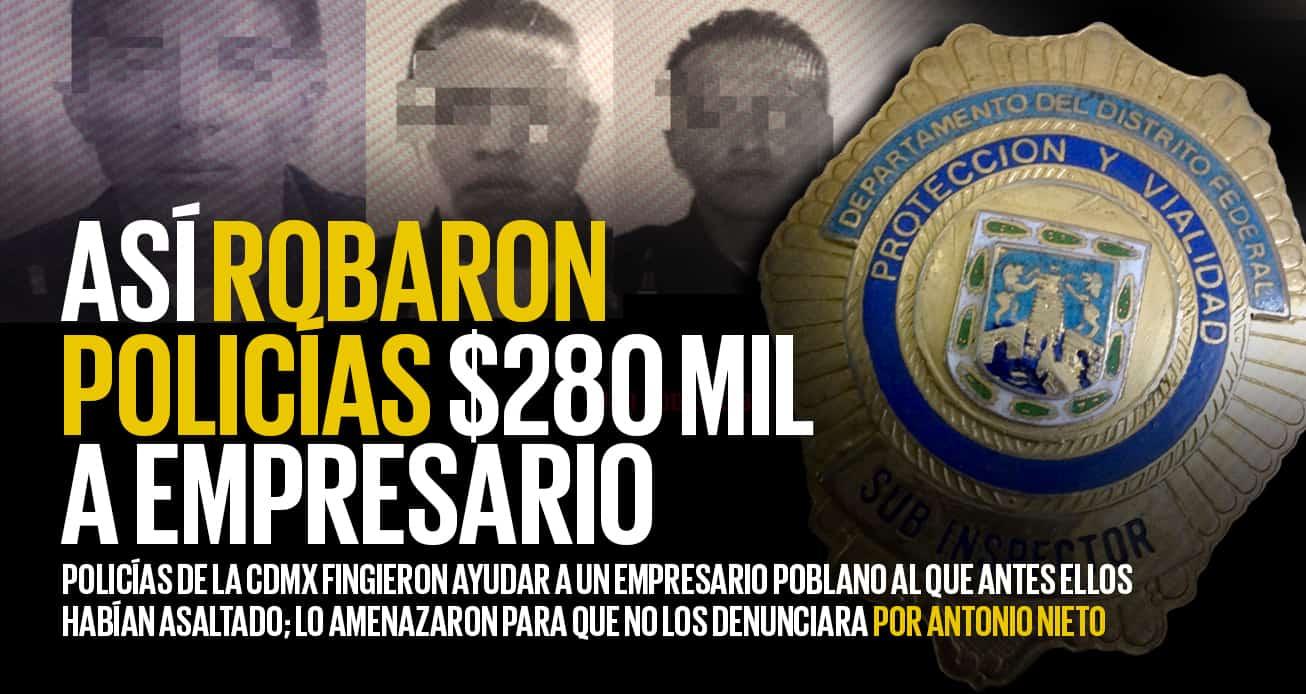 Policías de la CDMX robaron así miles de pesos a empresario de Puebla